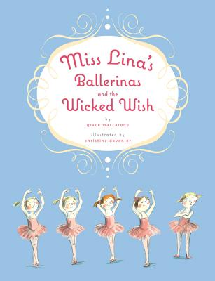 Miss Lina's Ballerinas and the Wicked Wish By MacCarone, Grace/ Davenier, Christine (ILT)